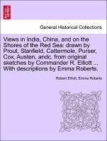 Views in India, China, and on the Shores of the Red Sea: drawn by Prout, Stanfield, Cattermole, Purser, Cox, Austen, andc. from original sketches by Commander R. Elliott ... With descriptions by Emma Roberts. Vol. I. - Elliott, Robert Roberts, Emma