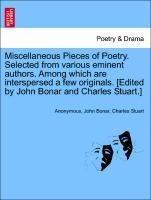 Miscellaneous Pieces of Poetry. Selected from various eminent authors. Among which are interspersed a few originals. [Edited by John Bonar and Cha...