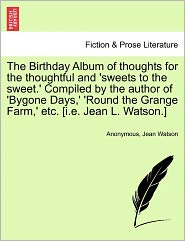 The Birthday Album of thoughts for the thoughtful and 'sweets to the sweet.' Compiled by the author of 'Bygone Days,' 'Round the Grange Farm,' etc. [i.e. Jean L. Watson.] - Anonymous, Jean Watson