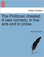 The Politician Cheated. A New Comedy, In Five Acts And In Prose. - Alexander Greene