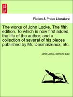 The works of John Locke. Vol. X, The tenth edition. To which is now first added, the life of the author; and a collection of several of his pieces...