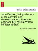 John Drayton; being a history of the early life and development of a Liverpool engineer. [By William Wilson, Minister at Etal.] als Taschenbuch vo...