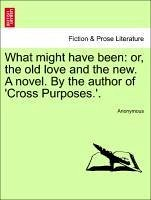 What might have been: or, the old love and the new. A novel. By the author of 'Cross Purposes.'. Vol. I. - Anonymous