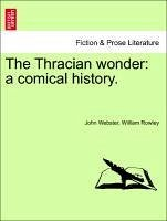 The Thracian wonder: a comical history. - Webster, John Rowley, William