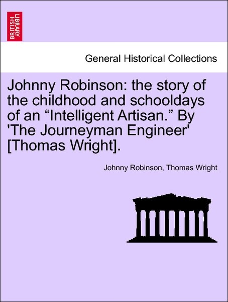 Johnny Robinson: the story of the childhood and schooldays of an Intelligent Artisan. By ´The Journeyman Engineer´ [Thomas Wright]. Vol. I. als Ta... - British Library, Historical Print Editions