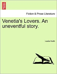 Venetia's Lovers. An Uneventful Story. - Leslie Keith