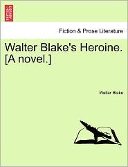 Walter Blake's Heroine. [A Novel.]