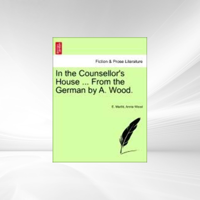 In the Counsellor´s House ... From the German by A. Wood. als Taschenbuch von E. Marlitt, Annie Wood - British Library, Historical Print Editions