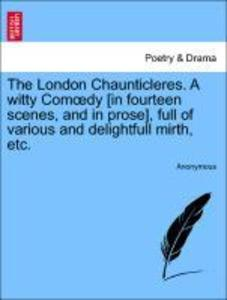 The London Chaunticleres. A witty Comoedy [in fourteen scenes, and in prose], full of various and delightfull mirth, etc. als Taschenbuch von Anon... - British Library, Historical Print Editions