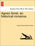 James, George Payne Rainsford: Agnes Sorel, an historical romance. VOL. II.