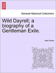 Wild Dayrell; A Biography Of A Gentleman Exile.