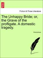 The Unhappy Bride; or, the Grave of the profligate. A domestic tragedy. als Taschenbuch von Anonymous