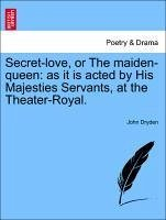 Secret-love, or The maiden-queen: as it is acted by His Majesties Servants, at the Theater-Royal. - Dryden, John