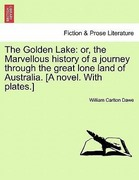 Dawe, William Carlton: The Golden Lake: or, the Marvellous history of a journey through the great lone land of Australia. [A novel. With plates.]