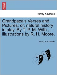 Grandpapa's Verses And Pictures; Or, Natural History In Play. By T.P.M. With. Illustrations By R.H. Moore. - T.P. M., R.H. Moore