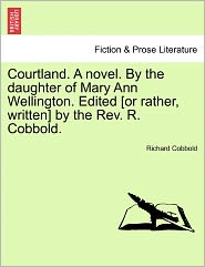 Courtland. A Novel. By The Daughter Of Mary Ann Wellington. Edited [Or Rather, Written] By The Rev. R. Cobbold. - Richard Cobbold