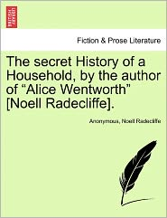 "The Secret History of a Household, by the Author of ""Alice Wentworth"" [Noell Radecliffe]."