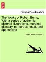 The Works of Robert Burns. with a Series of Authentic Pictorial Illustrations, Marginal Glossary, Numerous Notes, and Appendixes