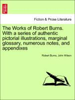 The Works of Robert Burns. With a series of authentic pictorial illustrations, marginal glossary, numerous notes, and appendixes als Taschenbuch v...