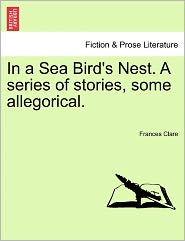 In A Sea Bird's Nest. A Series Of Stories, Some Allegorical. - Frances Clare