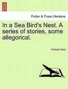 Clare, Frances: In a Sea Bird´s Nest. A series of stories, some allegorical.