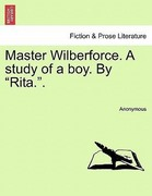 Anonymous: Master Wilberforce. A study of a boy. By Rita..