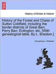 History of the Forest and Chase of Sutton Coldfield, including the border districts of Great Barr, Perry Barr, Erdington, etc. [With genealogical table. By L. Bracken.] - Anonymous, L Bracken