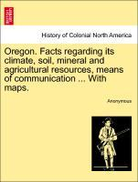 Oregon. Facts regarding its climate, soil, mineral and agricultural resources, means of communication ... With maps. als Taschenbuch von Anonymous