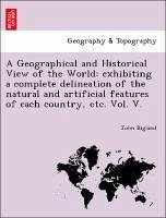 A Geographical and Historical View of the World: exhibiting a complete delineation of the natural and artificial features of each country, etc. Vol. V. - Bigland, John