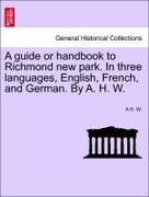 W, A. H.: A guide or handbook to Richmond new park. In three languages, English, French, and German. By A. H. W.