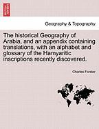 The Historical Geography of Arabia, and an Appendix Containing Translations, with an Alphabet and Glossary of the Hamyaritic Inscriptions Recently Dis
