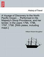 A Voyage of Discovery to the North Pacific Ocean ... Performed in His Majesty's Sloop Providence, and Her Tender, in the Years 1795, 1796, 1797, 1798. [With Plates, Including Maps.]