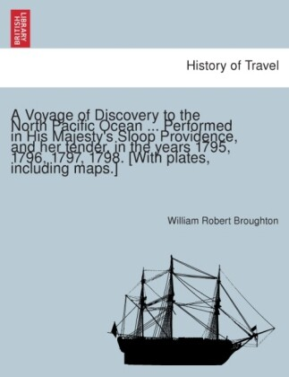 A Voyage of Discovery to the North Pacific Ocean ... Performed in His Majesty´s Sloop Providence, and her tender, in the years 1795, 1796, 1797, 1... - British Library, Historical Print Editions