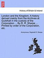 London and the Kingdom. a History Derived Mainly from the Archives at Guildhall in the Custody of the Corporation ... by R. R. Sharpe ... Printed by O