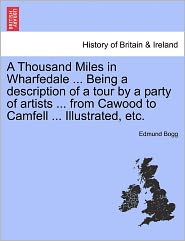 A Thousand Miles In Wharfedale ... Being A Description Of A Tour By A Party Of Artists ... From Cawood To Camfell ... Illustrated, Etc. - Edmund Bogg