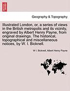 Illustrated London, Or, a Series of Views in the British Metropolis and Its Vicinity, Engraved by Albert Henry Payne, from Original Drawings. the Hist