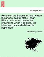 Russia on the Borders of Asia. Kazan, the Ancient Capital of the Tartar Khans: With an Account of the Province to Which It Belongs, the Tribes and Rac