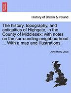 The History, Topography, and Antiquities of Highgate, in the County of Middlesex; With Notes on the Surrounding Neighbourhood ... with a Map and Illus