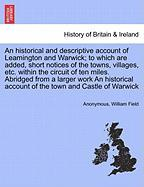 An Historical and Descriptive Account of Leamington and Warwick; To Which Are Added, Short Notices of the Towns, Villages, Etc. Within the Circuit of