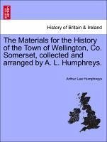 The Materials for the History of the Town of Wellington, Co. Somerset, collected and arranged by A. L. Humphreys. - Humphreys, Arthur Lee