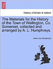 The Materials For The History Of The Town Of Wellington, Co. Somerset, Collected And Arranged By A. L. Humphreys. - Arthur Lee Humphreys