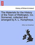 The Materials for the History of the Town of Wellington, Co. Somerset, Collected and Arranged by A. L. Humphreys.