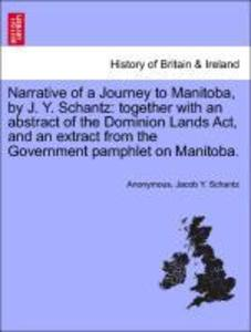 Narrative of a Journey to Manitoba, by J. Y. Schantz: together with an abstract of the Dominion Lands Act, and an extract from the Government pamp...