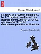 Narrative of a Journey to Manitoba, by J. Y. Schantz: Together with an Abstract of the Dominion Lands ACT, and an Extract from the Government Pamphlet