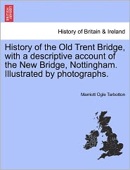 History Of The Old Trent Bridge, With A Descriptive Account Of The New Bridge, Nottingham. Illustrated By Photographs. - Marriott Ogle Tarbotton