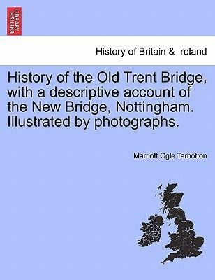 History of the Old Trent Bridge, with a descriptive account of the New Bridge, Nottingham. Illustrated by photographs. als Taschenbuch von Marriot... - British Library, Historical Print Editions