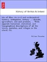 Isle of Man: Its Civil and Ecclesiastical History, Antiquities, Botany ...; Climate, Agriculture, Soil and Produce, ... with Separa