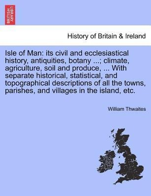 Isle of Man: its civil and ecclesiastical history, antiquities, botany ...; climate, agriculture, soil and produce, ... With separate historical, ... - British Library, Historical Print Editions