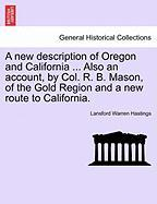 A New Description of Oregon and California ... Also an Account, by Col. R. B. Mason, of the Gold Region and a New Route to California.