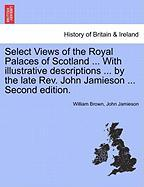 Select Views of the Royal Palaces of Scotland ... with Illustrative Descriptions ... by the Late REV. John Jamieson ... Second Edition.